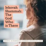 Jehovah Shammah – The God Who is There